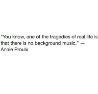 "Life, Music, and Annie: ""You know, one of the tragedies of real life is  that there is no background music.""  Annie Proulx"