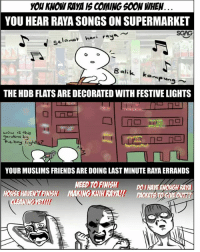 Friends, Memes, and Wow: YOU KNOW RAYA IS COMING SO0N WHEN  YOU  HEAR RAYA SONGS ON SUPERMARKET  SGAG  amat hari ravaw  THE HDB FLATS ARE DECORATED WITH FESTIVE LIGHTS  wow s this  rdans b  by lig  YOUR MUSLIMS FRIENDS ARE DOING LAST MINUTE RAYA ERRANDS  NEED TO FINISH DOI HAVE ENOUGH RAYA  HOLSE HAVENTFINISH MAKING KIH RAVALI! PACKET TOGIVE OUT2? Who is excited for Hari Raya?? 😁😁