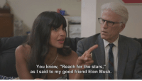 "Good, Imgur, and Stars: You know, ""Reach for the stars,""  as I said to my good friend Elon Musk. Should have added it to my last post.. https://imgur.com/gallery/EZ94bBS..      (from) The Good Place"