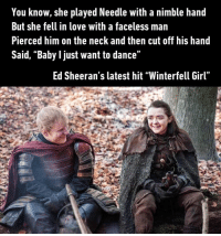 "The Lannisters send their Sheeran. https://9gag.com/gag/azqAvwB/sc/timely?ref=fbsc: You know, she played Needle with a nimble hand  But she fell in love with a faceless man  Pierced him on the neck and then cut off his hand  Said, ""Baby l just want to dance""  Ed Sheeran's latest hit ""Winterfell Girl"" The Lannisters send their Sheeran. https://9gag.com/gag/azqAvwB/sc/timely?ref=fbsc"