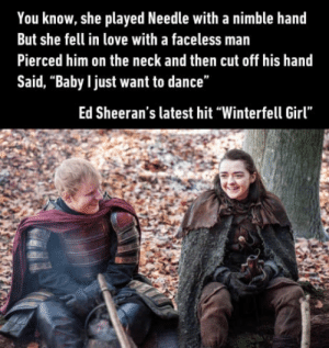 "The lannisters send their sheerans: You know, she played Needle with a nimble hand  But she fell in love with a faceless man  Pierced him on the neck and then cut off his hand  Said, ""Baby l just want to dance""  Ed Sheeran's latest hit ""Winterfell Girl"" The lannisters send their sheerans"