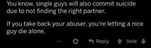 Found on the comments of a post about threatening suicide in abusive relationships: You know, single guys will also commit suicide  due to not finding the right partner.  If you take back your abuser, you're letting a nice  guy die alone.  Reply  Vote Found on the comments of a post about threatening suicide in abusive relationships
