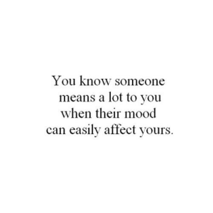 Mood, Affect, and Net: You know someone  means a lot to you  when their mood  can easily affect yours https://iglovequotes.net/