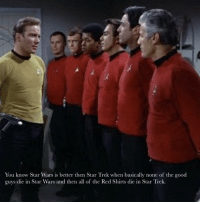 Star Trek: You know Star Wars is better then Star Trek when basically none of the good  guys die in Star Wars and then all of the Red Shirts die in Star Trek.