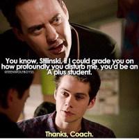 Memes, Sorry, and Teen Wolf: You know, Stilinski, could grade you on  how profoundly you disturb me, you'd be an  @TEENWOLFBOYSS  Aplus student.  Thanks, Coach. + miss them :') i hope we get at least one more stiles-coach scene before teen wolf is over but that's so unlikely 😭😭 - ps sorry the font is so big hahaha