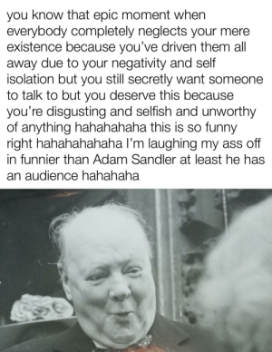 hahahaha Winston Churchill funny hahahahahaha wwii leader funny hahahaha big cigar funny hahahahaha: you know that epic moment when  everybody completely neglects your mere  existence because you've driven them all  away due to your negativity and self  isolation but you still secretly want someone  to talk to but you deserve this because  you're disgusting and selfish and unworthy  of anything hahahahaha this is so funny  right hahahahahaha l'm laughing my ass off  in funnier than Adam Sandler at least he has  an audience hahahaha hahahaha Winston Churchill funny hahahahahaha wwii leader funny hahahaha big cigar funny hahahahaha