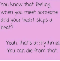 😂😂😂 REPOST @zero_fucksgirl 💖: You know that feeling  when you meet someone  and your heart skips a  beat?  Yeah, that's arrhythmia  You can die from that. 😂😂😂 REPOST @zero_fucksgirl 💖
