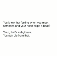 Yeah, Heart, and That Feeling When: You know that feeling when you meet  someone and your heart skips a beat?  Yeah, that's arrhythmia.  You can die from that