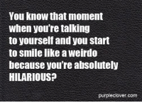 Memes, Purple, and 🤖: You know that moment  When you're talking  to yourself and you start  to Smile like a Weirdo  because you're absolutely  HILARIOUS?  purple clover com