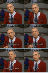 <p>What did we do to deserve Mr. Rogers?</p>: YOU KNOW, THAT'S  HOW YOU CAN TELL  WHEN YOU'RE GROWN UP INSIDE:  YOU RE SURE THAT WHAT  YOU RE PLANNING AND DOING  ARE THINGS THAT CAN BE A REAL  HELP TO YOU AND YOUR NEIGHBOR.  I'M PROUD OF YOU, YOU KNOW THAT.  I HOPE YOu DO. <p>What did we do to deserve Mr. Rogers?</p>