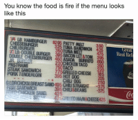 Fire, Food, and Funny: You know the food is fire if the menu looks  like this  1A LB. HAMBURGER $295 PATTY MELT  CHEESEBURGER  CHILIBURGER  12LB-DOUBLE BURGER 395 BACON LET&TOM, 395  DOUBLE CHEESEBURGER 450 ASADA BURRITO 650  325 TUNA SANDWICH  350TUNA MELT  350  425  Great  Real Ref  475  PASTRAMl  STEAK SANDWICH  PORK TENDERLOIN  230CHICKEN TACO  750TACO  775GRILLED CHEESE  395 HOT DOG  250  220  185  205  250  Co  CHILi D0G  '  GLDRGHCKN BREASTSAND495 CHILI STRAIGHT 375  FI SANDWICH  395 CHILI&BEANS 375  i0  CHICKEN SAND. 425 A sandy grilled cheese with a pickle on the side