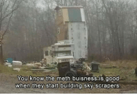 Reddit, Good, and Meth: You know the meth buisness is good  when they start building sky scrapers.