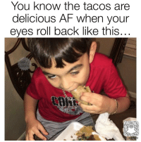 Eyes Roll: You know the tacos are  delicious AF when your  eyes roll back like this..  8