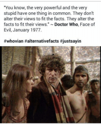 "Doctor, Facts, and Memes: ""You know, the very powerful and the very  stupid have one thing in common. They don't  alter their views to fit the facts. They alter the  facts to fit their views  Doctor Who  Face of  Evil, January 1977  #whovian Halternativefacts"