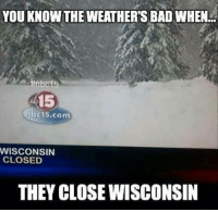 "Bad, Family, and Friday: YOU KNOW THE WEATHER'S BAD WHEN  15  bc15.com  WISCONSIN  CLOSED  THEY CLOSE WISCONSIN lionkins:  catbountry:  systlin:  msjava1972:  go Its that cold where I am @barbabangme @goddessvicky  According to my family 'up north' in WI, it's so cold that they had to clear the alcohol out of the ""Wisconsin fridge"" (AKA the back porch.) Because it's cold enough to freeze high-proof booze.   Is Wisconsin okay?  NO wisconsin is NOT okay. it's currently -25 degrees in whitewater where I live (keep in mind - whitewater is only 45 mins from the border between WI and IL - it's very far south) and the windchill is going to get down to almost -60 tonight. it's literally colder than some parts of antarctica right now….the school had to stop heating some buildings so they could divert power to heating the residence halls to keep them above 67 degrees. oh, did I mention classes were canceled tuesday through friday? and that we also have 2 feet of snow on the ground?send help"