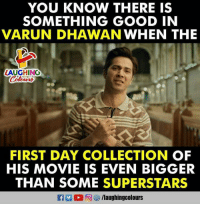 varun dhawan: YOU KNOW THERE IS  SOMETHING GOOD IN  VARUN DHAWAN WHEN THE  LAUGHINO  FIRST DAY COLLECTION OF  HIS MOVIE IS EVEN BIGGER  THAN SOME SUPERSTARS