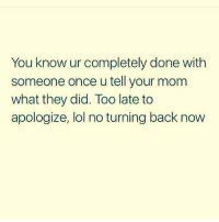 Lol, Mom, and Back: You know ur completely done with  someone once u tell your mom  what they did. Too late to  apologize, lol no turning back now