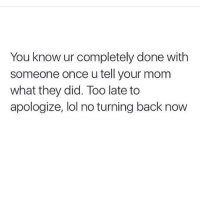 Lol, Memes, and Mom: You know ur completely done with  someone once u tell your mom  what they did. Too late to  apologize, lol no turning back now