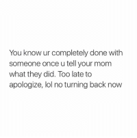 Lol, Moms, and Girl Memes: You know ur completely done with  someone once u tell your mom  what they did. Too late to  apologize, lol no turning back now accurate