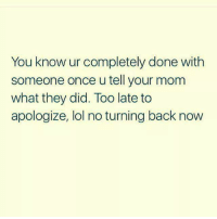 too late to apologize: You know ur completely done with  someone once u tell your mom  what they did. Too late to  apologize, lol no turning back now