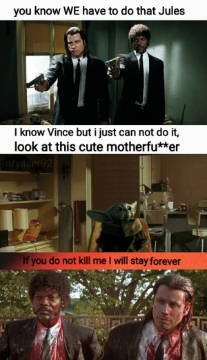 they had to do it: you know WE have to do that Jules  I know Vince but i just can not do it,  look at this cute motherfu**er  u/yaser92  If you do not kill me I will stay forever they had to do it