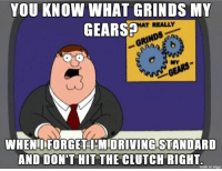 Old but good.: YOU KNOW WHAT GRINDS MY  GEARS  T REALLY  RINn  MY  WHENIFORGET I'MIDRIVING STANDARD  AND DON'T HIT THE CLUTCH RIGHT  made on imgur Old but good.