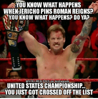 @chrisjerichofozzy @chrisjerichofozzy @chrisjerichofozzy wwe wwememes raw share love prowrestling wrestling follow memes lol haha share like stillrealradio stillrealtous burn smackdownlive nxt faf wwf njpw luchaunderground tna roh wcw dankmemes chrisjericho y2j kevinowens: YOU KNOW WHAT HAPPENS  WHEN JERICHO PINS ROMAN REIGNS?  YOU KNOW WHAT HAPPENS? DO YAP  @STILL REALTOUS On instagram  UNITED STATESCHAMPIONSHIP.  YOUJUSTGOTOCROSSED OFF THE LIST @chrisjerichofozzy @chrisjerichofozzy @chrisjerichofozzy wwe wwememes raw share love prowrestling wrestling follow memes lol haha share like stillrealradio stillrealtous burn smackdownlive nxt faf wwf njpw luchaunderground tna roh wcw dankmemes chrisjericho y2j kevinowens