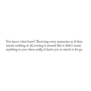 https://iglovequotes.net/: You know what hurts? Throwing away memories as if they  meant nothing at all, tossing it around like it didn't mean  anything to you when really, it hurts you so much to let go. https://iglovequotes.net/