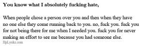 Fuck You, Fucking, and Target: You know what I absolutely fucking hate,  When people chose a person over you and then when they have  no one else they come running back to you. no, fuck you, tuck you  for not being there for me when I needed you. fuck you for never  making an effort to see me because you had someone else.  HpLyrikz.com hplyrikz:  Clear your mind here