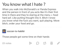 Bitch, Food, and Fuck You: You know what I hate?  When you walk into McDonald's or Panda Express  and the person in front of you acts like it's their first  time in there and they're staring at the menu + food  hard asf. Like putting thought into it. Bitch I know  you know what the fuck you want, quit playing. Move  bitch, order your food and go  soccer-is-habibi  Those people got some time on their hands  23 notes
