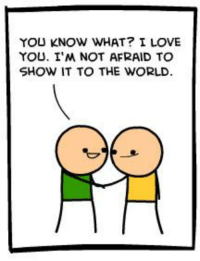 Pure, wholesome content on today's C&H.   Read the full comic at: http://explosm.net/comics/3138/: YOU KNOW WHAT? I LOVE  YOU. IM NOT AFRAID TO  SHOW IT TO THE WORLD Pure, wholesome content on today's C&H.   Read the full comic at: http://explosm.net/comics/3138/