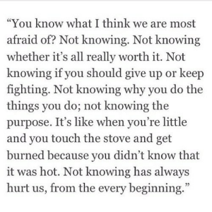 "iglovequotes:https://iglovequotes.net/: ""You know what I think we are most  afraid of? Not knowing. Not knowing  whether it's all really worth it. Not  knowing if you should give up or keep  fighting. Not knowing why you do the  things you do; not knowing the  purpose. It's like when you're little  and you touch the stove and get  burned because you didn't know that  it was hot. Not knowing has always  hurt us, from the every beginning."" iglovequotes:https://iglovequotes.net/"