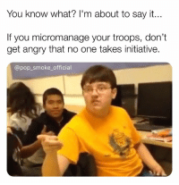Memes, Pop, and Say It: You know what? I'm about to say it..  If you micromanage your troops, don't  get angry that no one takes initiative.  @pop_smoke official 👏🏼Let👏🏼us👏🏼do👏🏼our👏🏼job