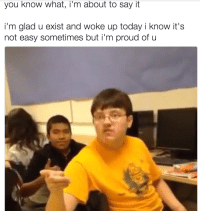 """<p>You know what, I&rsquo;m just gonna say it via /r/wholesomememes <a href=""""http://ift.tt/2nJKOez"""">http://ift.tt/2nJKOez</a></p>: you know what, i'm about to say it  i'm glad u exist and woke up today i know it's  not easy sometimes but i'm proud of u <p>You know what, I&rsquo;m just gonna say it via /r/wholesomememes <a href=""""http://ift.tt/2nJKOez"""">http://ift.tt/2nJKOez</a></p>"""