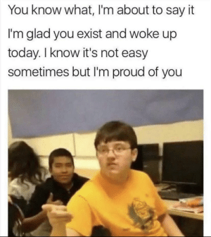 Hi, how are you? by Josh_2728 MORE MEMES: You know what, I'm about to say it  I'm glad you exist and woke up  today. I know it's not easy  sometimes but I'm proud of you Hi, how are you? by Josh_2728 MORE MEMES