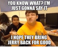 Just Gonna Say It: YOU KNOW WHAT?IM  JUST GONNA SAY IT  IHOPE THEY BRING  JERRY BACK FOR GOOD  imgflip.com