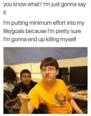 Goals, Life, and Tumblr: you know what? I'm just gonna say  it  I'm putting minimum effort into my  life/goals because I'm pretty sure  I'm gonna end up killing myself thepillpope666:Same