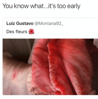 Funny, Nasty, and Flower: You know what...it's too early  Luiz Gustavo @Montana92  Des fleurs It's just a flower you nasty fucks • 👉Follow me @no_chillbruh for more