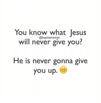 Jesus will never let you down. 😊😊😊😊😊😊😊 -@gmx0 BaptistMemes: You know what Jesus  @baptistmemes  will never give you?  He is never gonna give  you up. Jesus will never let you down. 😊😊😊😊😊😊😊 -@gmx0 BaptistMemes