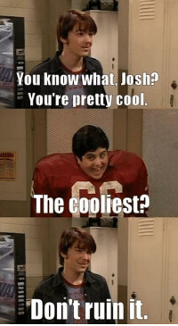 Drake & Josh 😂: You know what Josh?  You're pretty cool  The Cooliest  Don't ruin it Drake & Josh 😂