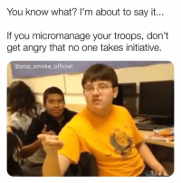 Memes, Pop, and Say It: You know what? l'm about to say it...  If you micromanage your troops, don't  get angry that no one takes initiative  @pop_smoke_official 👏🏼Let👏🏼us👏🏼do👏🏼our👏🏼job