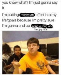 "Energy, Goals, and Life: you know what? l'm just gonna say  it  I'm putting  life/goals because l'm pretty sure  I'm gonna end up living a long ane  effort into my  maximum  happy life <p>2018 is all about positive energy via /r/wholesomememes <a href=""http://ift.tt/2DlSQzx"">http://ift.tt/2DlSQzx</a></p>"