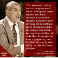 """Basketball, Club, and Head: """"You know what makes  me sick to my stomach?  When I hear grown people  say that kids have  changed. Kids haven't  changed. Kids don't know  anything about anything.  We've changed as adults.  We demand less of kids.  We expect less of kids. We  make their lives easier in-  stead of preparing them  for what life is truly about.  We're the ones that have  changed.""""  -FRANK MARTIN  S.C. HEAD BASKETBALL COACH  SATURDAY  SOUTH <p><a href=""""http://laughoutloud-club.tumblr.com/post/159143282782/wise-words"""" class=""""tumblr_blog"""">laughoutloud-club</a>:</p>  <blockquote><p>Wise words</p></blockquote>"""