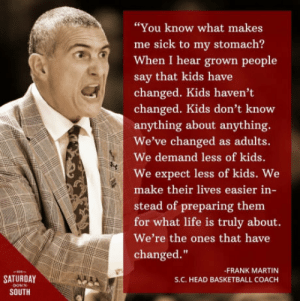 """Basketball, Head, and Life: """"You know what makes  me sick to my stomach?  When I hear grown people  say that kids have  changed. Kids haven't  changed. Kids don't know  anything about anything.  We've changed as adults.  We demand less of kids.  We expect less of kids. We  make their lives easier in-  stead of preparing them  for what life is truly about.  We're the ones that have  changed.""""  -FRANK MARTIN  S.C. HEAD BASKETBALL COACH  SATURDAY  SOUTH Wise words"""