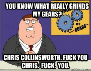 Fuck You, Fuck, and Gears: YOU KNOW WHAT REALLY GRINDS  MY GEARS?  CHRIS COLLINSWORTH. FUCK YOU  CHRIS. FUCK, YOU. you know what really grinds my gears? Chris collinsworth. fuck you ...
