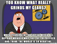 If I didn't go onto other social media or watch the news, I would think the world was a happier place: YOU KNOW WHAT REALLY  GRINDs MY  GEARS  DAY AND WONDER WHY THEY GET DEPRESSED  AND THINK THE WORLD IS SO NEGATIVE.  liidue on Irmgur If I didn't go onto other social media or watch the news, I would think the world was a happier place