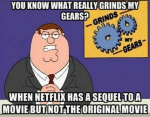 Netflix, Movie, and Gears: YOU KNOW WHAT REALLY GRINDS MY  GEARS?  GEARS  WHEN NETFLIX HAS ASEQUELTOA  MOVIE BUTINOT THE ORIGINAL MOVIE Netflix please