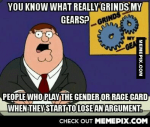 C'mon people!omg-humor.tumblr.com: YOU KNOW WHAT REALLY  GRINDS MY  GEARS?  GRINDS  MY  GEA  PEOPLE WHO PLAYTHE GENDER OR RACE CARD  WHEN THEY START TOLOSE ANARGUMENT.  CHECK OUT MEMEPIX.COM  МЕМЕРIХ.CОм C'mon people!omg-humor.tumblr.com