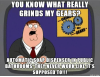 Real Life Problems: YOU KNOW WHAT REALLY  GRINDS MY GEARS  MY  AUTOMATIC SOAPDISPENSERIN PUBLIC  BATHROOMS,THEY NEVER WORK LIKEIT'S  SUPPOSED TO!!!  made on imgur Real Life Problems