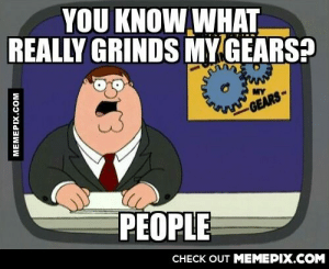 I'll keep it simple.omg-humor.tumblr.com: YOU KNOW WHAT  REALLY GRINDS MY GEARS?  MY  GEARS-  PEOPLE  CHECK OUT MEMEPIX.COM  MEMEPIX.COM I'll keep it simple.omg-humor.tumblr.com